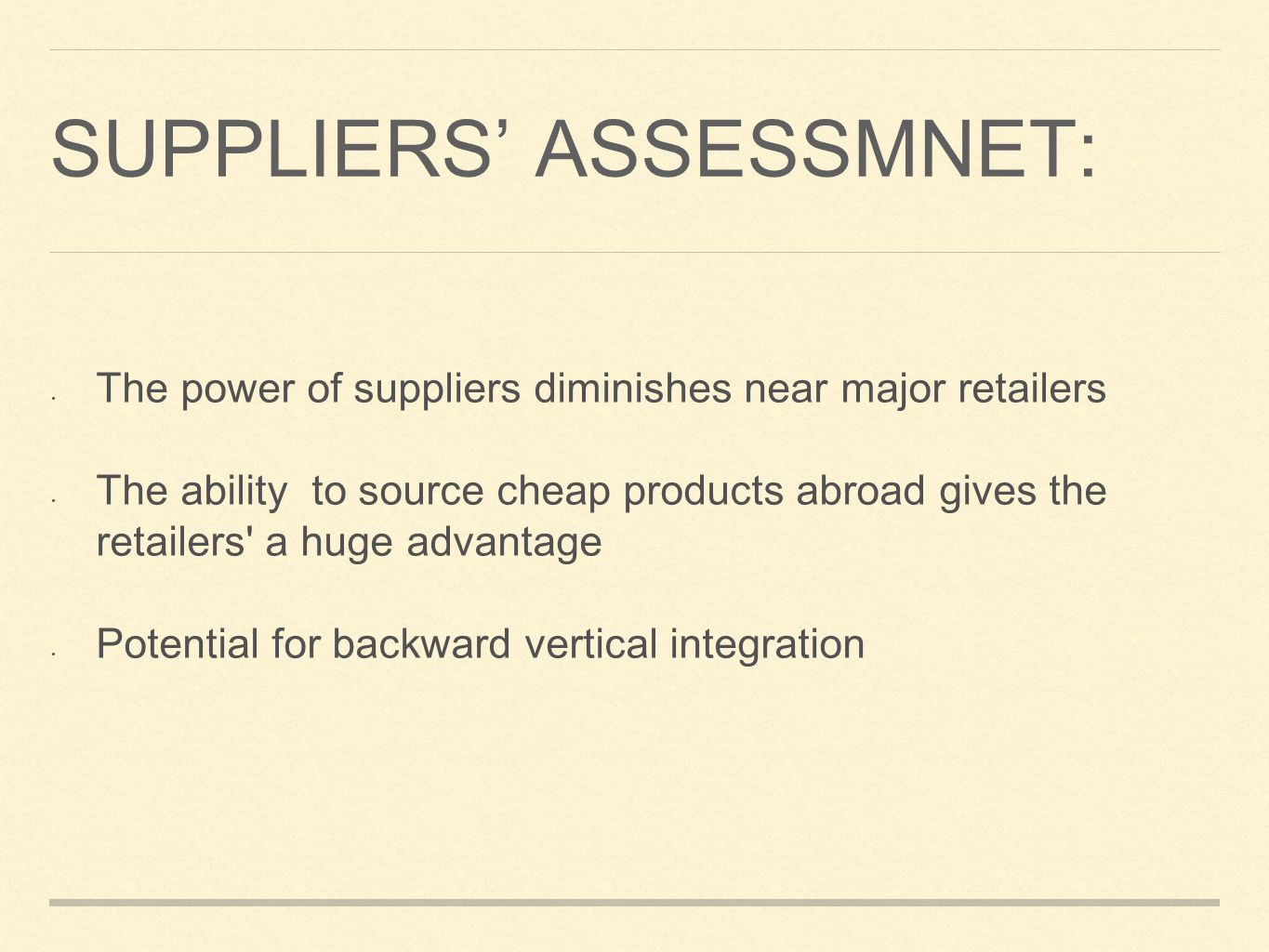 SUPPLIERS ASSESSMNET: The power of suppliers diminishes near major retailers The ability to source cheap products abroad gives the retailers a huge advantage Potential for backward vertical integration