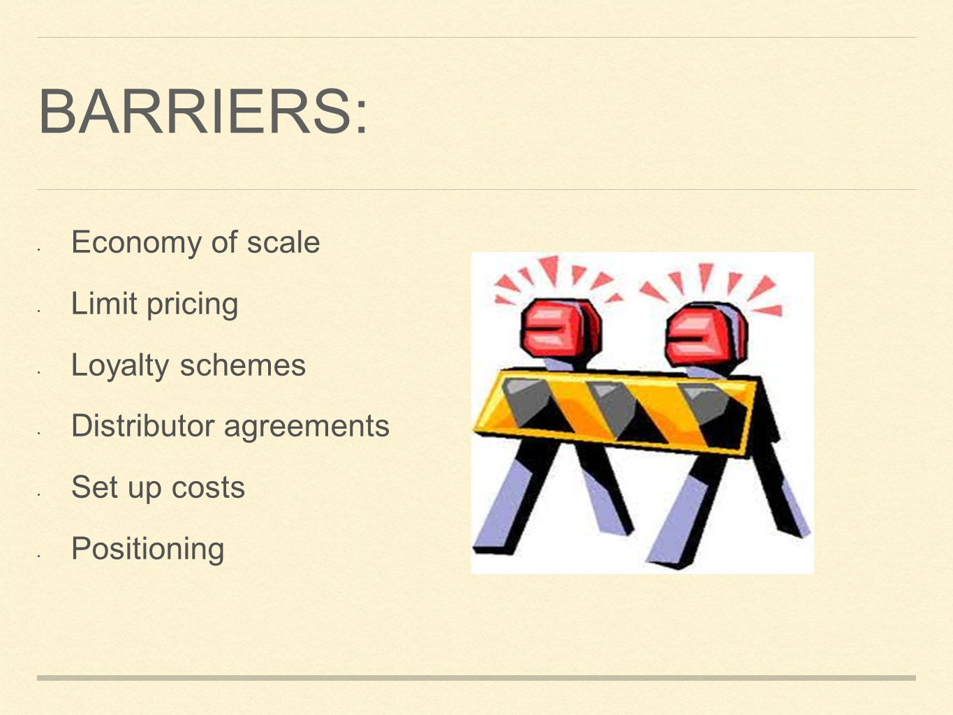 BARRIERS: Economy of scale Limit pricing Loyalty schemes Distributor agreements Set up costs Positioning