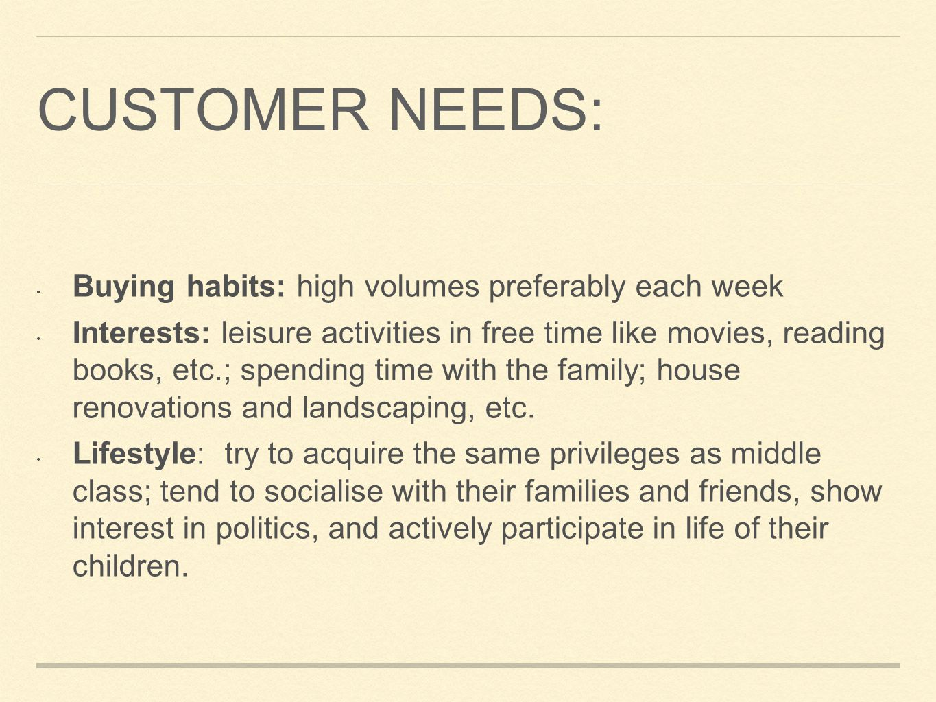 CUSTOMER NEEDS: Buying habits: high volumes preferably each week Interests: leisure activities in free time like movies, reading books, etc.; spending time with the family; house renovations and landscaping, etc.