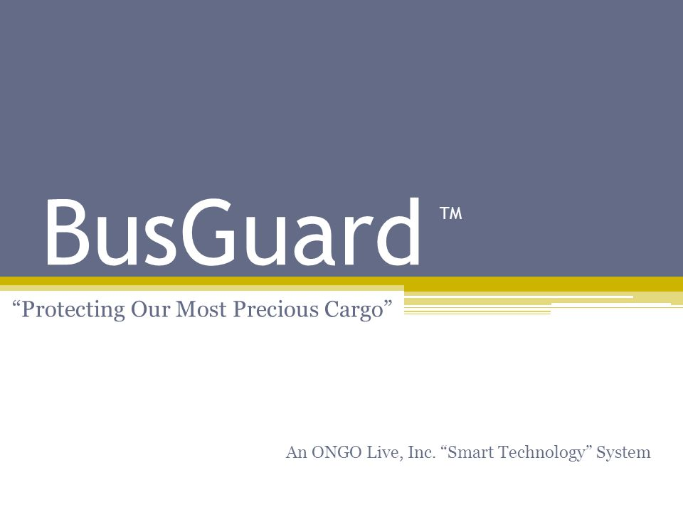 BusGuard Protecting Our Most Precious Cargo An ONGO Live, Inc. Smart Technology System TM