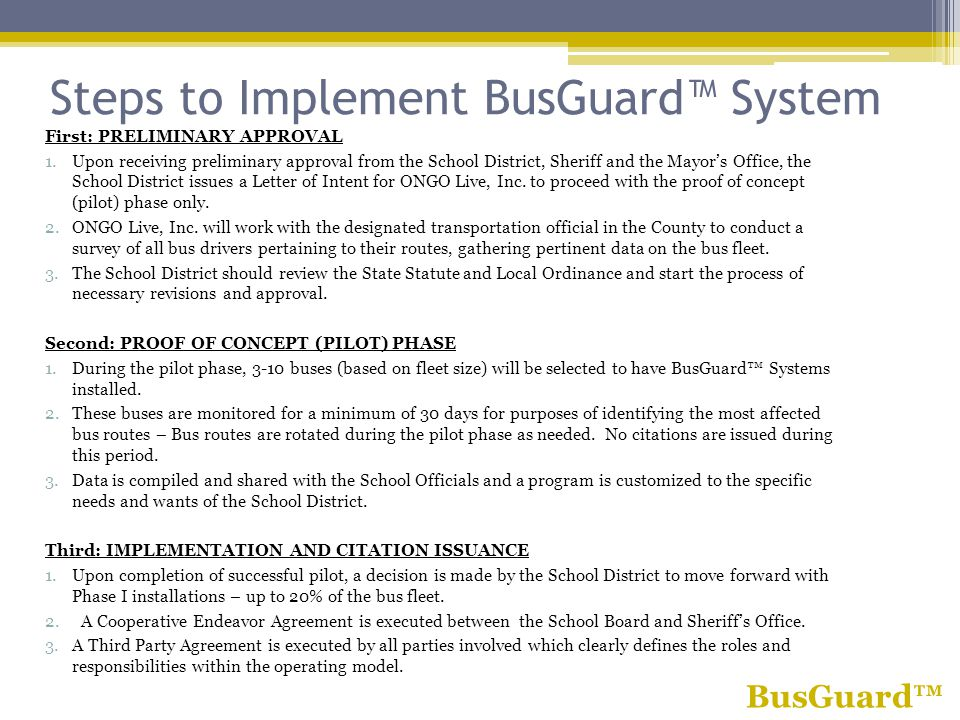 Steps to Implement BusGuard System First: PRELIMINARY APPROVAL 1.Upon receiving preliminary approval from the School District, Sheriff and the Mayors Office, the School District issues a Letter of Intent for ONGO Live, Inc.