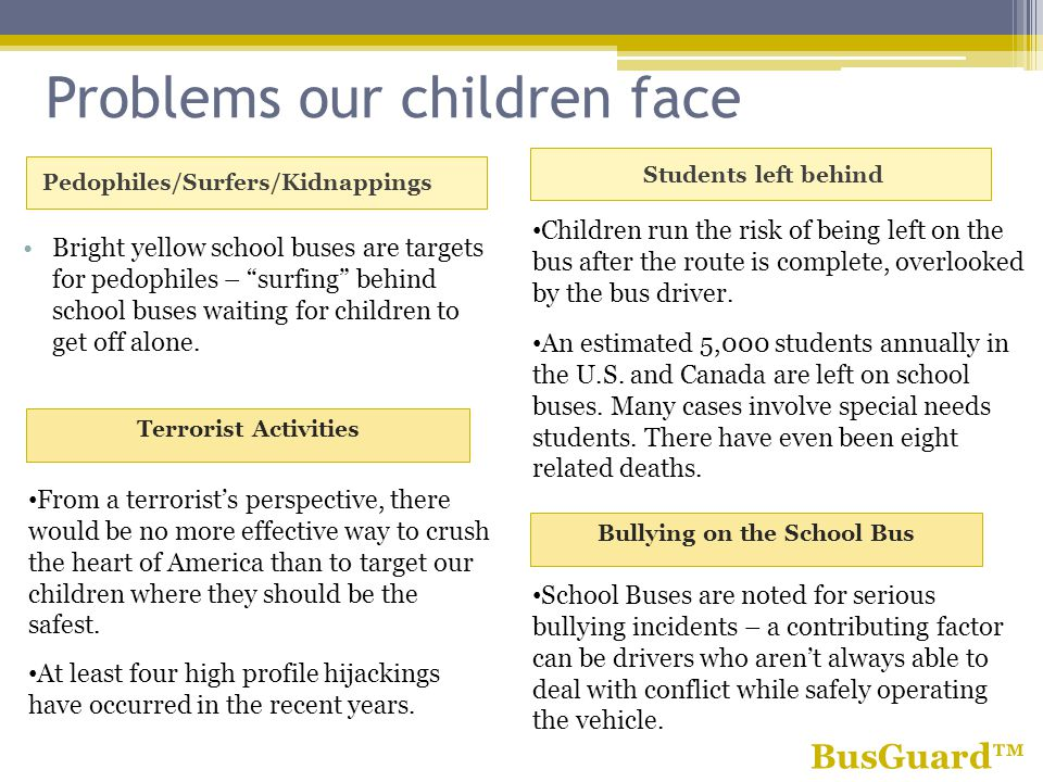 Problems our children face Pedophiles/Surfers/Kidnappings Students left behind Bright yellow school buses are targets for pedophiles – surfing behind school buses waiting for children to get off alone.