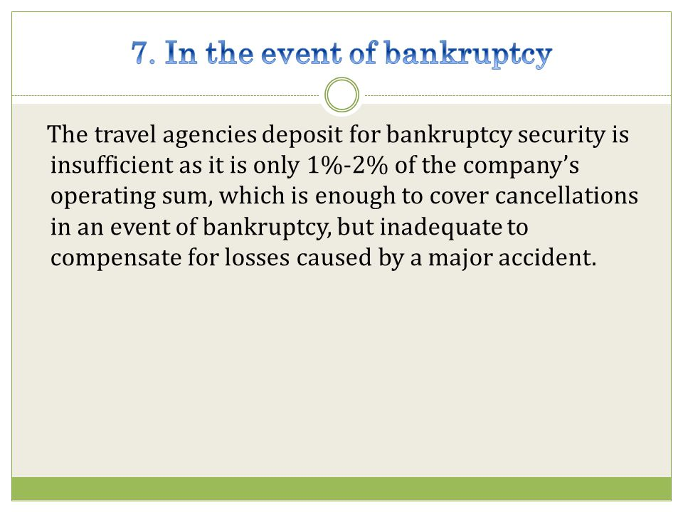 The travel agencies deposit for bankruptcy security is insufficient as it is only 1%-2% of the companys operating sum, which is enough to cover cancellations in an event of bankruptcy, but inadequate to compensate for losses caused by a major accident.