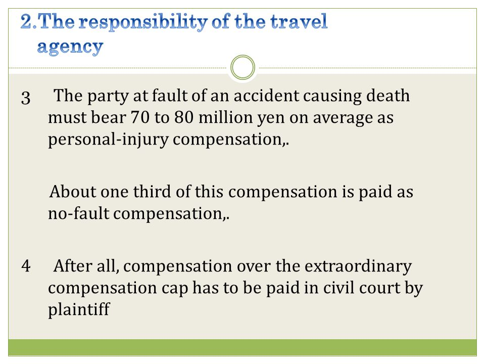 3 The party at fault of an accident causing death must bear 70 to 80 million yen on average as personal-injury compensation,.