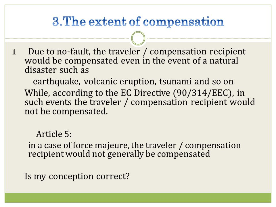 1 Due to no-fault, the traveler / compensation recipient would be compensated even in the event of a natural disaster such as earthquake, volcanic eruption, tsunami and so on While, according to the EC Directive (90/314/EEC), in such events the traveler / compensation recipient would not be compensated.