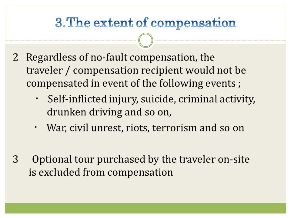2 Regardless of no-fault compensation, the traveler / compensation recipient would not be compensated in event of the following events ; Self-inflicted injury, suicide, criminal activity, drunken driving and so on, War, civil unrest, riots, terrorism and so on 3 Optional tour purchased by the traveler on-site is excluded from compensation