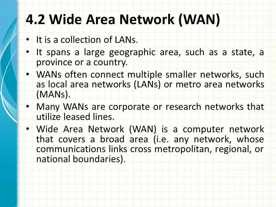 It is a collection of LANs. It spans a large geographic area, such as a state, a province or a country. WANs often connect multiple smaller networks,