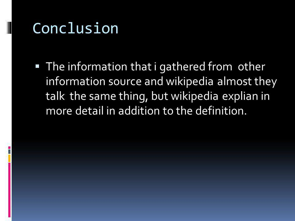Conclusion The information that i gathered from other information source and wikipedia almost they talk the same thing, but wikipedia explian in more detail in addition to the definition.
