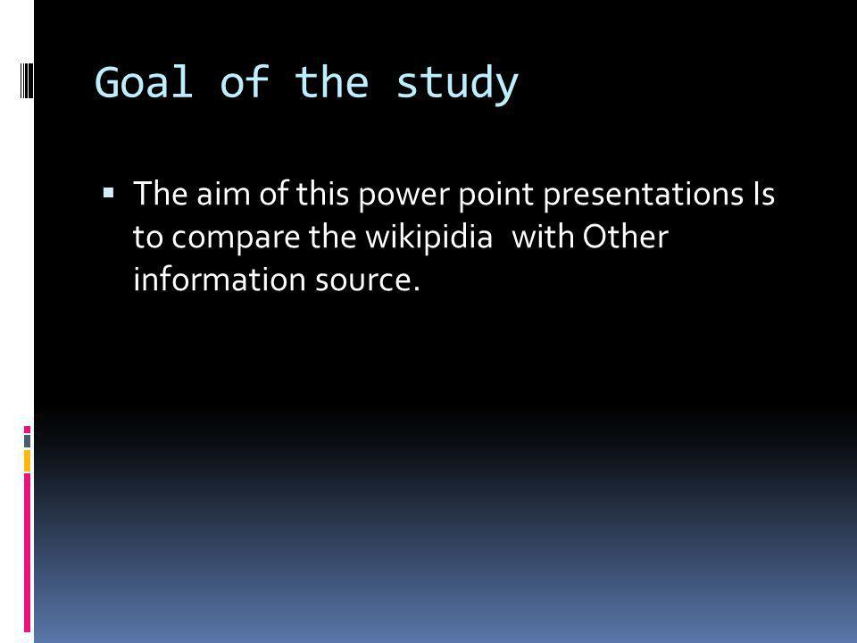 Goal of the study The aim of this power point presentations Is to compare the wikipidia with Other information source.
