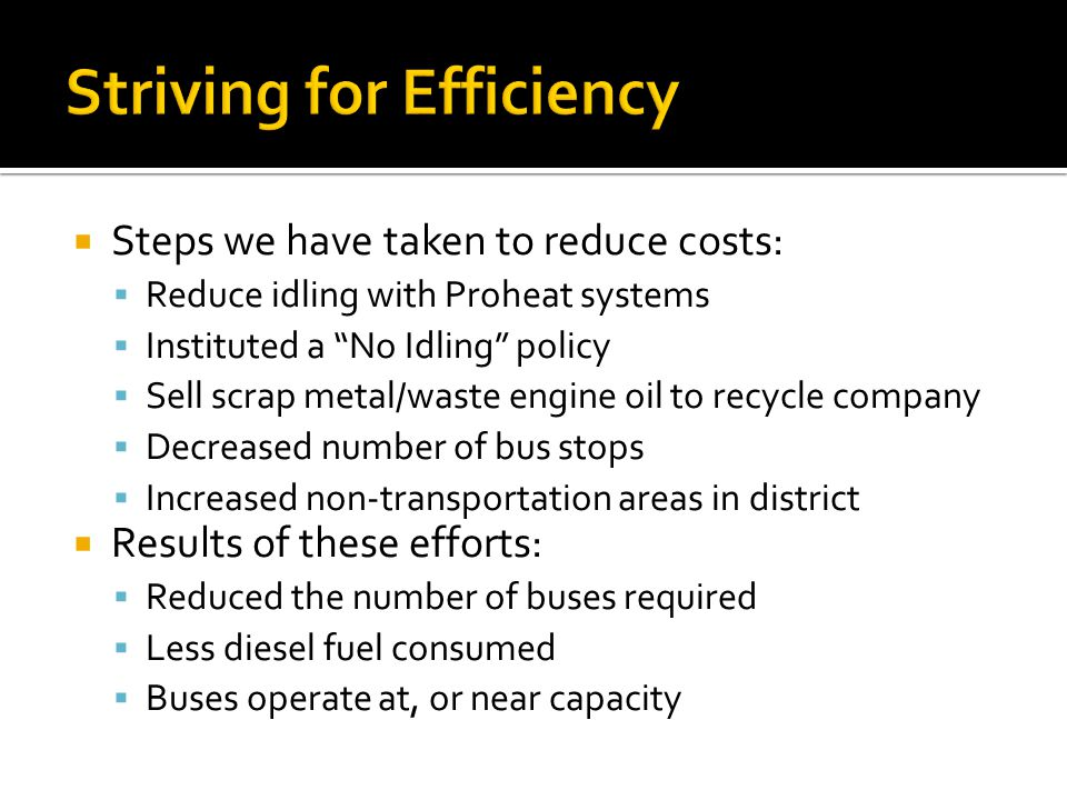 Steps we have taken to reduce costs: Reduce idling with Proheat systems Instituted a No Idling policy Sell scrap metal/waste engine oil to recycle company Decreased number of bus stops Increased non-transportation areas in district Results of these efforts: Reduced the number of buses required Less diesel fuel consumed Buses operate at, or near capacity