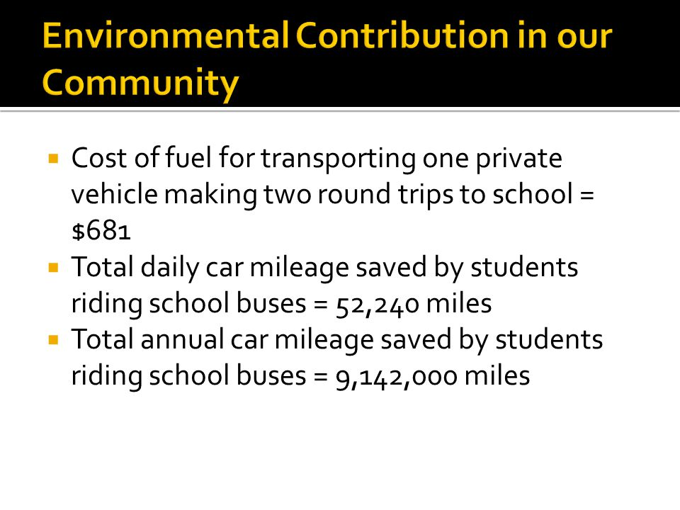 Cost of fuel for transporting one private vehicle making two round trips to school = $681 Total daily car mileage saved by students riding school buses = 52,240 miles Total annual car mileage saved by students riding school buses = 9,142,000 miles
