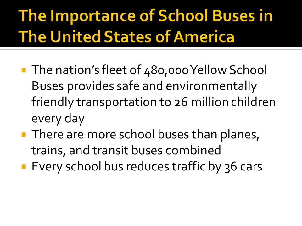 The nations fleet of 480,000 Yellow School Buses provides safe and environmentally friendly transportation to 26 million children every day There are