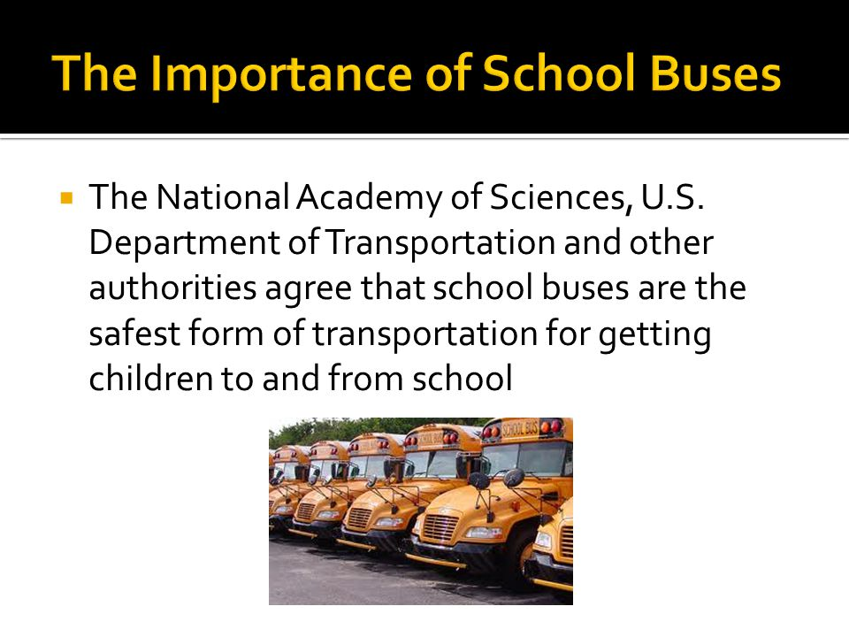 The National Academy of Sciences, U.S. Department of Transportation and other authorities agree that school buses are the safest form of transportatio
