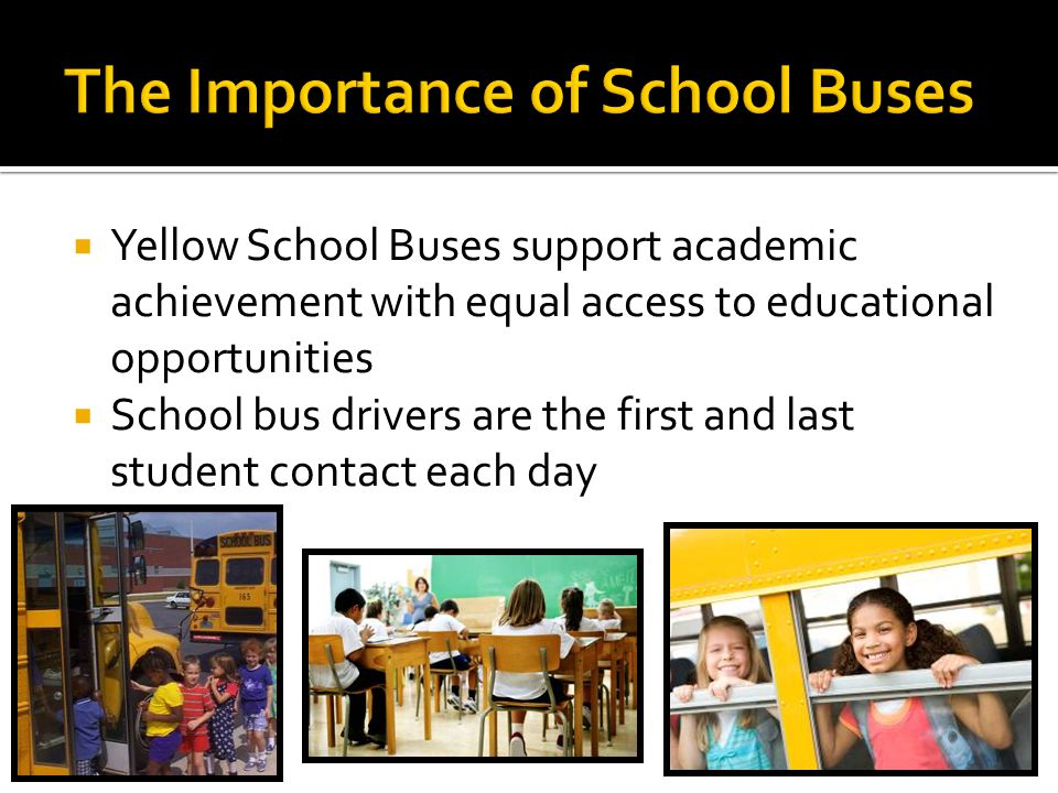 Yellow School Buses support academic achievement with equal access to educational opportunities School bus drivers are the first and last student cont