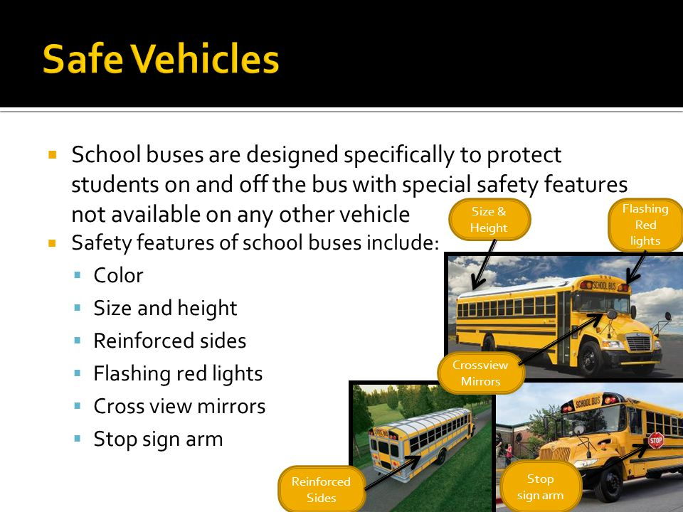 School buses are designed specifically to protect students on and off the bus with special safety features not available on any other vehicle Safety f