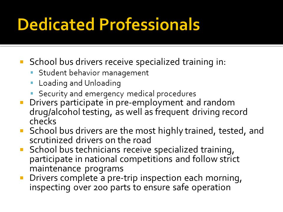 School bus drivers receive specialized training in: Student behavior management Loading and Unloading Security and emergency medical procedures Drivers participate in pre-employment and random drug/alcohol testing, as well as frequent driving record checks School bus drivers are the most highly trained, tested, and scrutinized drivers on the road School bus technicians receive specialized training, participate in national competitions and follow strict maintenance programs Drivers complete a pre-trip inspection each morning, inspecting over 200 parts to ensure safe operation