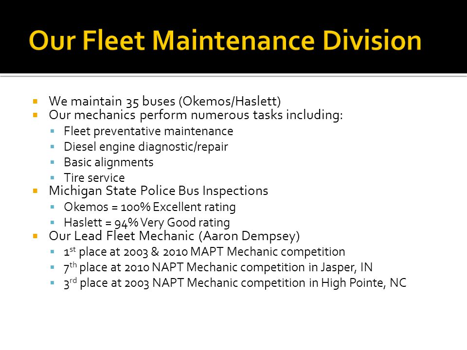 We maintain 35 buses (Okemos/Haslett) Our mechanics perform numerous tasks including: Fleet preventative maintenance Diesel engine diagnostic/repair B