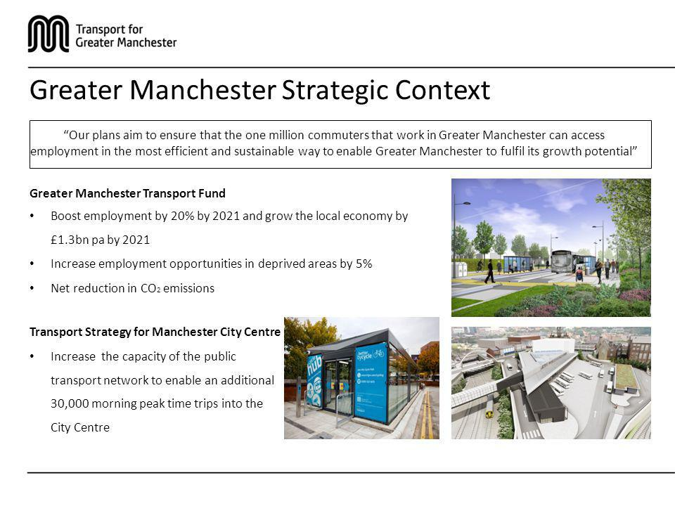 Greater Manchester Strategic Context Greater Manchester Transport Fund Boost employment by 20% by 2021 and grow the local economy by £1.3bn pa by 2021