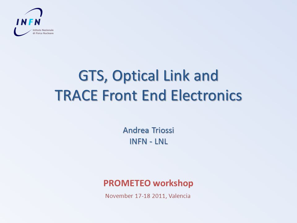 GTS, Optical Link and TRACE Front End Electronics Andrea Triossi INFN - LNL PROMETEO workshop November 17-18 2011, Valencia