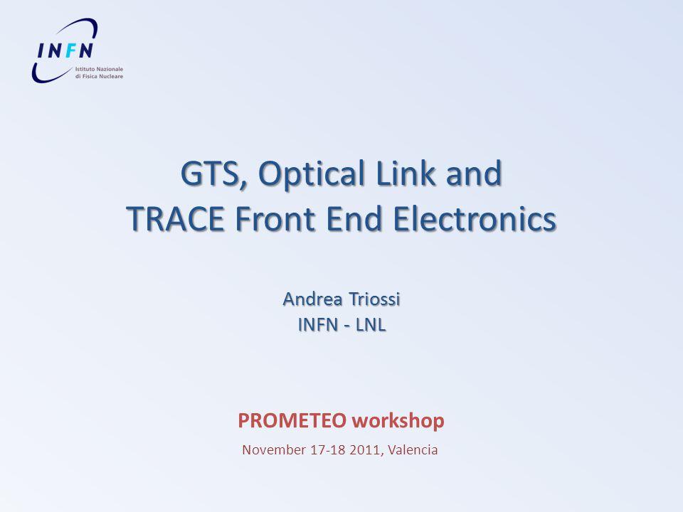 GTS, Optical Link and TRACE Front End Electronics Andrea Triossi INFN - LNL PROMETEO workshop November 17-18 2011, Valencia