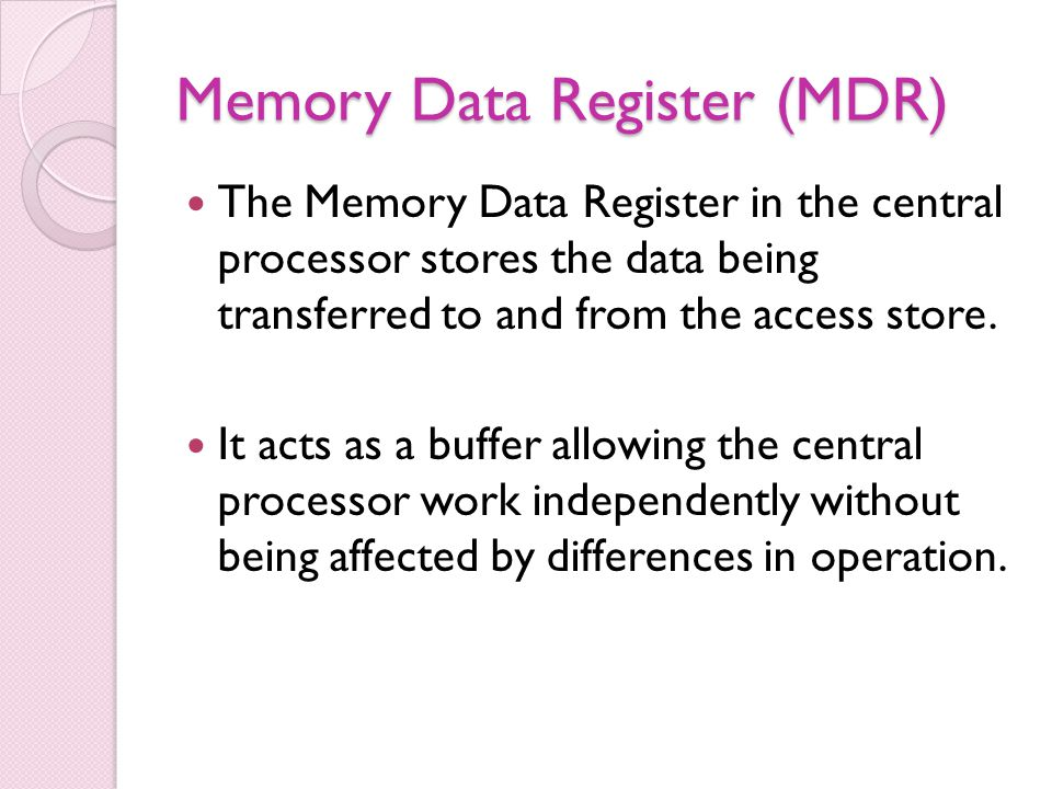Memory Data Register (MDR) The Memory Data Register in the central processor stores the data being transferred to and from the access store. It acts a