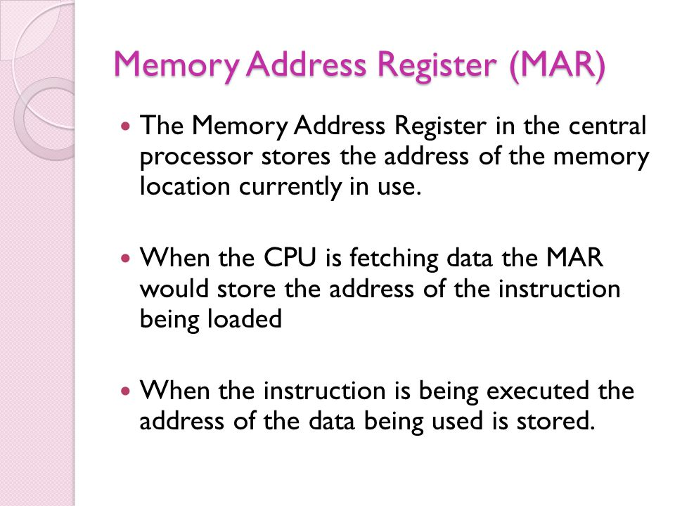 Memory Address Register (MAR) The Memory Address Register in the central processor stores the address of the memory location currently in use.