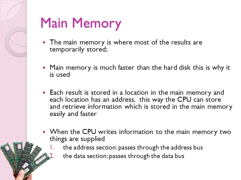 Main Memory The main memory is where most of the results are temporarily stored; Main memory is much faster than the hard disk this is why it is used Each result is stored in a location in the main memory and each location has an address, this way the CPU can store and retrieve information which is stored in the main memory easily and faster When the CPU writes information to the main memory two things are supplied 1.the address section: passes through the address bus 2.the data section: passes through the data bus