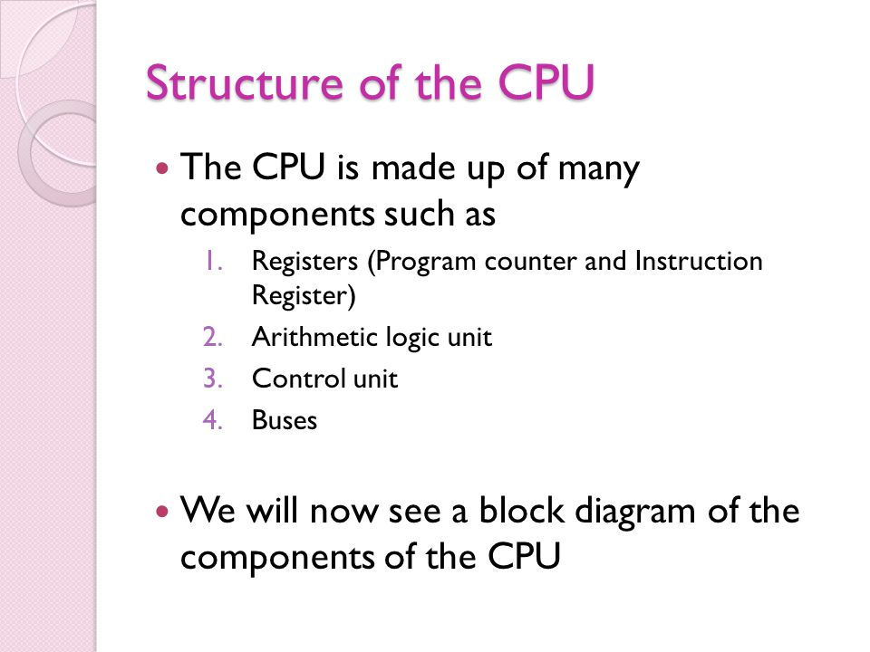 Structure of the CPU The CPU is made up of many components such as 1.Registers (Program counter and Instruction Register) 2.Arithmetic logic unit 3.Co