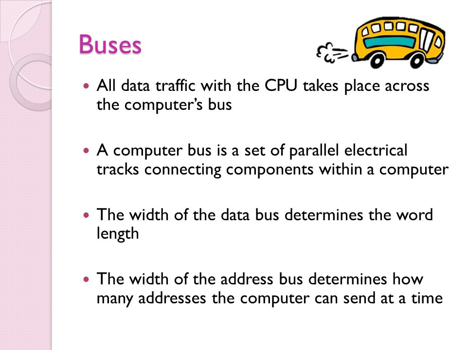 Buses All data traffic with the CPU takes place across the computers bus A computer bus is a set of parallel electrical tracks connecting components within a computer The width of the data bus determines the word length The width of the address bus determines how many addresses the computer can send at a time