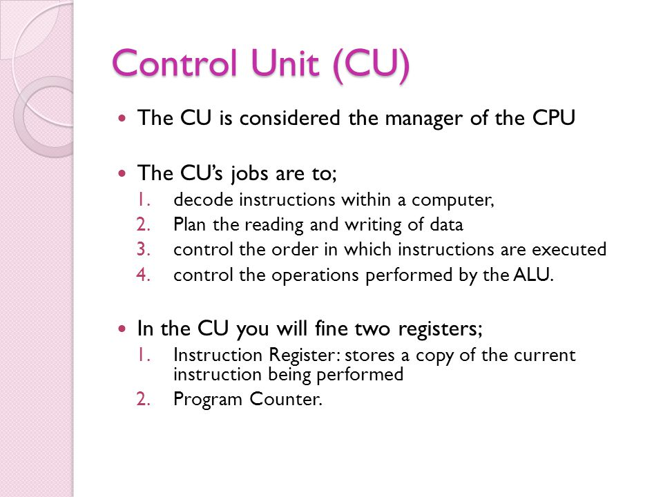 Control Unit (CU) The CU is considered the manager of the CPU The CUs jobs are to; 1.decode instructions within a computer, 2.Plan the reading and writing of data 3.control the order in which instructions are executed 4.control the operations performed by the ALU.