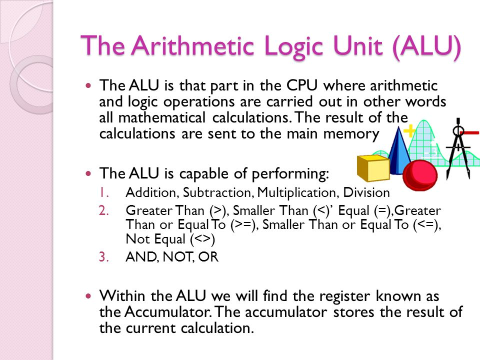 The Arithmetic Logic Unit (ALU) The ALU is that part in the CPU where arithmetic and logic operations are carried out in other words all mathematical calculations.