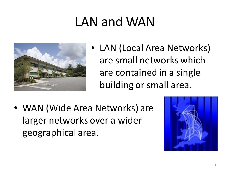 LAN and WAN LAN (Local Area Networks) are small networks which are contained in a single building or small area.