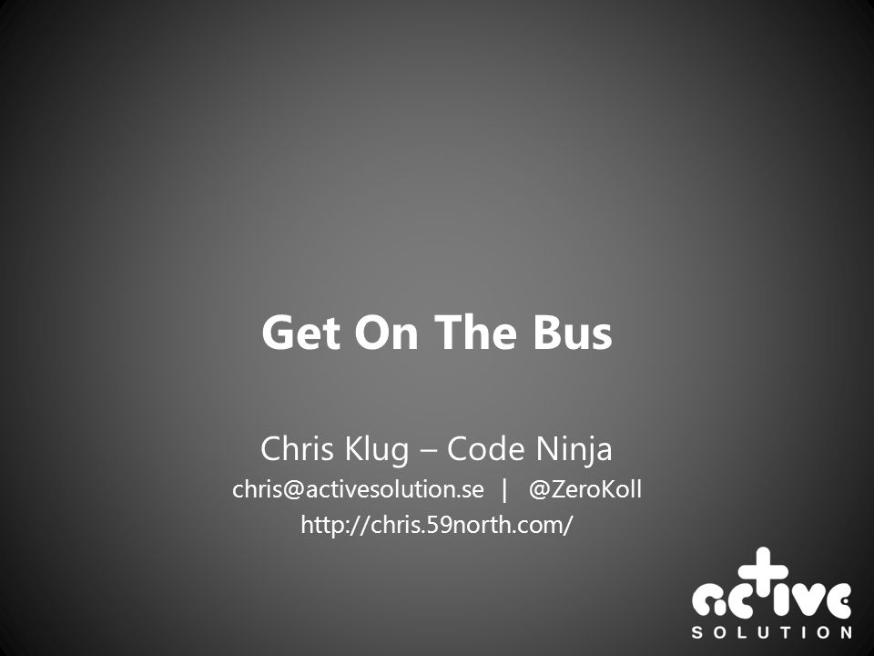 Get On The Bus Chris Klug – Code Ninja chris@activesolution.se | @ZeroKoll http://chris.59north.com/