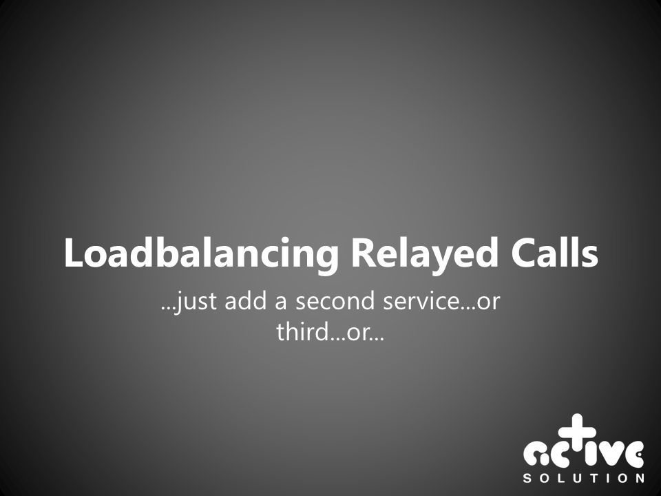 Loadbalancing Relayed Calls...just add a second service...or third...or...