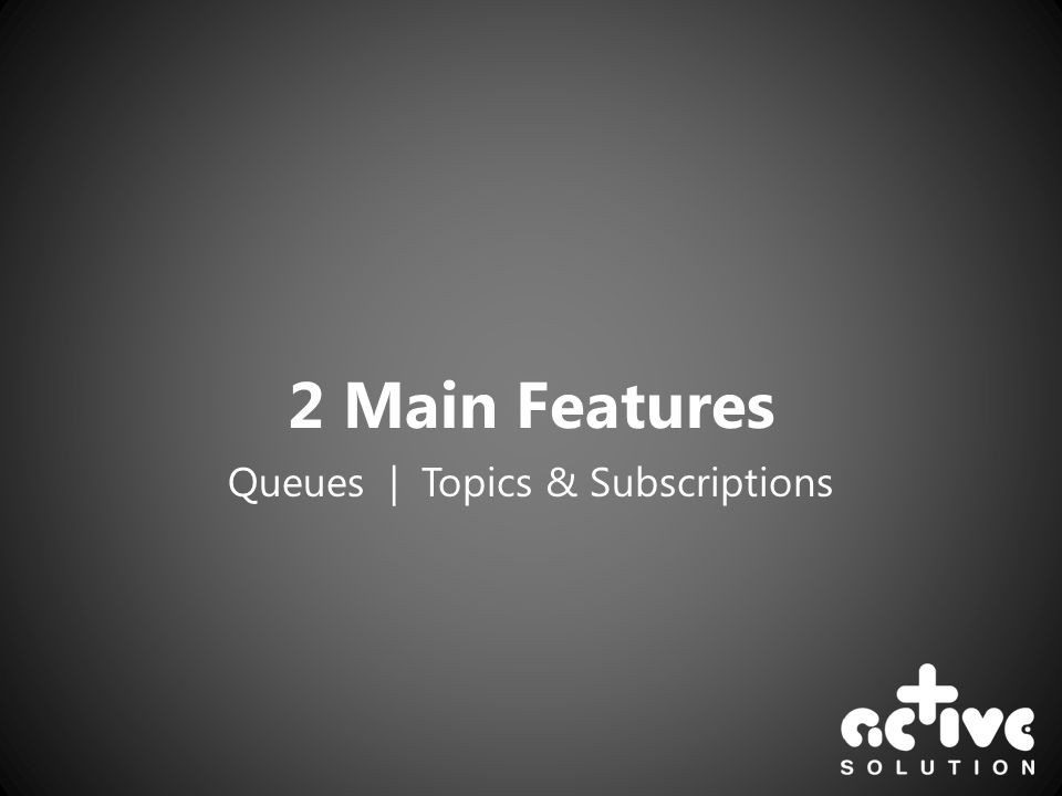 2 Main Features Queues | Topics & Subscriptions