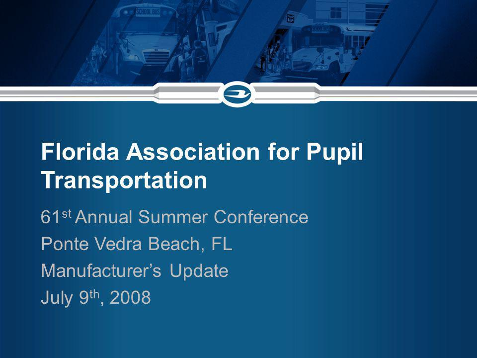 Florida Association for Pupil Transportation 61 st Annual Summer Conference Ponte Vedra Beach, FL Manufacturers Update July 9 th, 2008