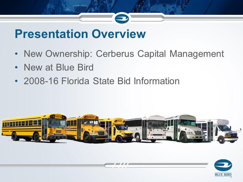 Presentation Overview New Ownership: Cerberus Capital Management New at Blue Bird 2008-16 Florida State Bid Information