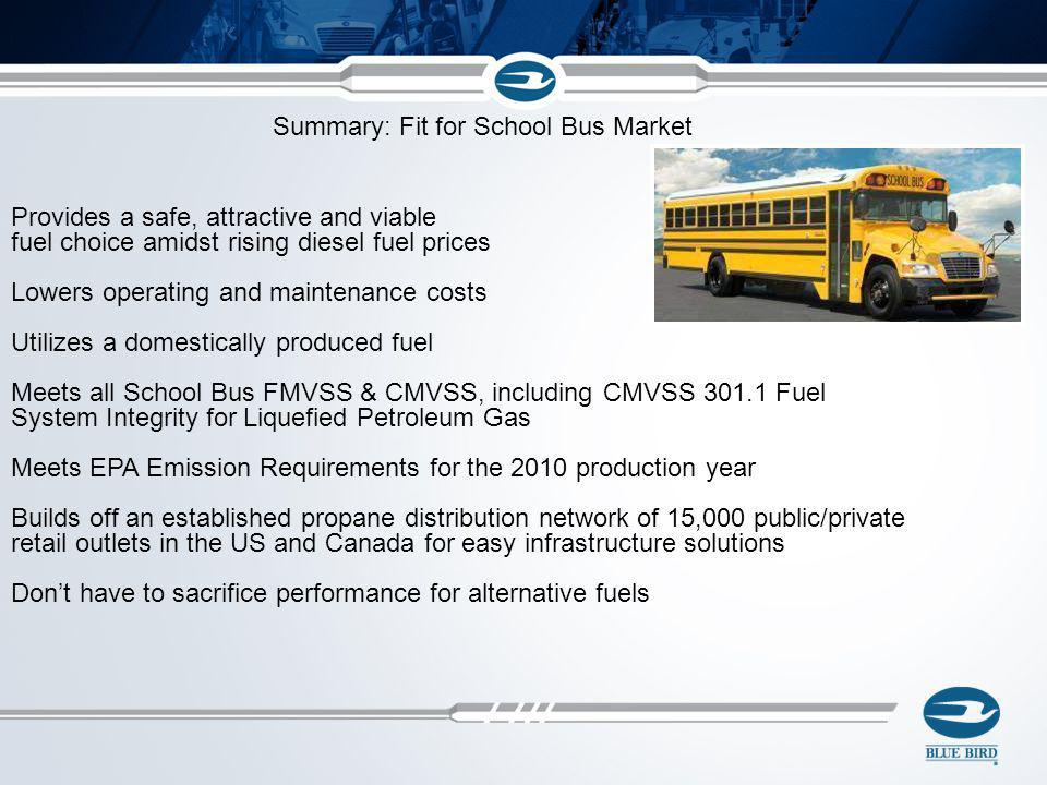 Summary: Fit for School Bus Market Provides a safe, attractive and viable fuel choice amidst rising diesel fuel prices Lowers operating and maintenanc