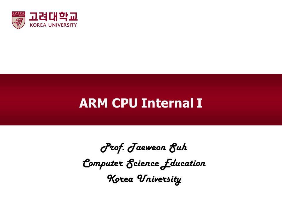 ARM CPU Internal I Prof. Taeweon Suh Computer Science Education Korea University