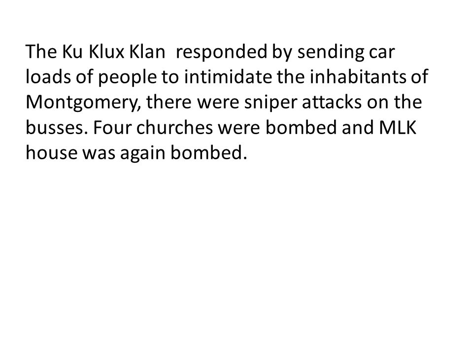 The Ku Klux Klan responded by sending car loads of people to intimidate the inhabitants of Montgomery, there were sniper attacks on the busses. Four c