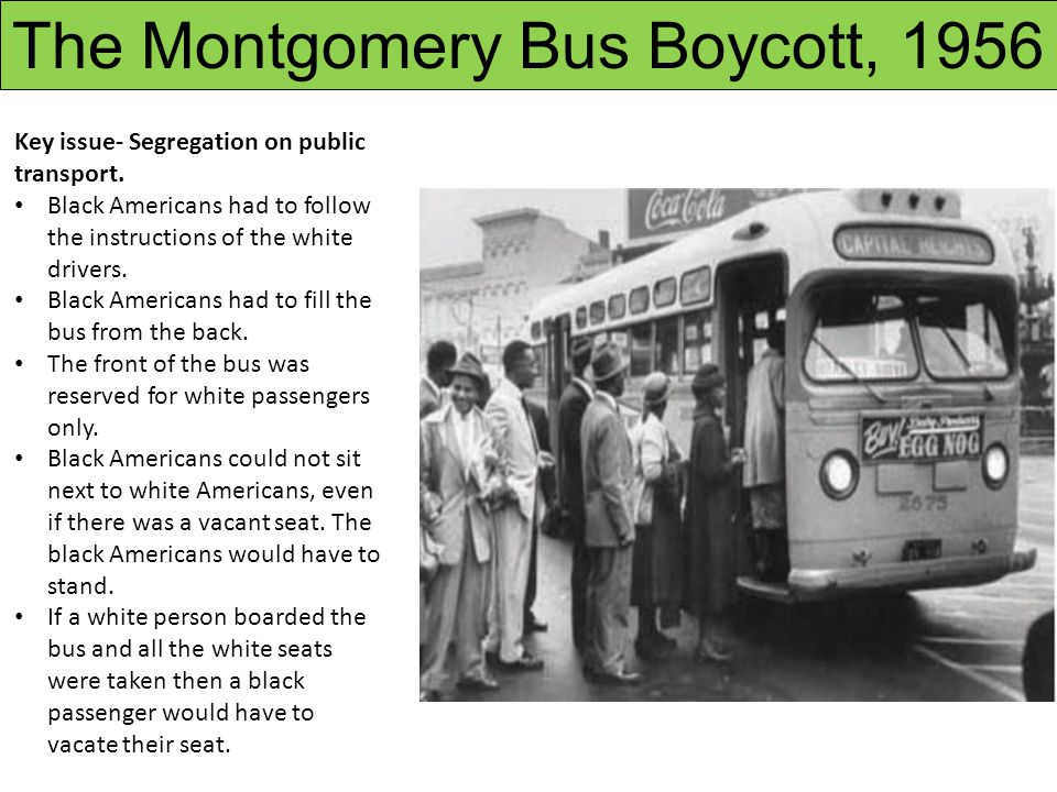 Key issue- Segregation on public transport. Black Americans had to follow the instructions of the white drivers. Black Americans had to fill the bus f