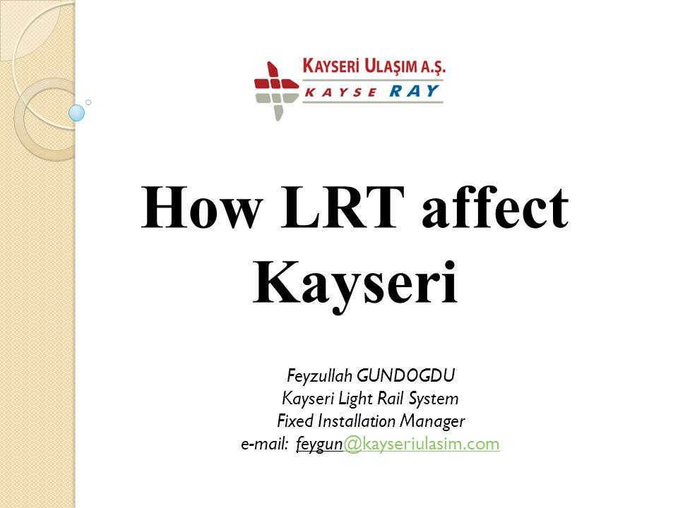 How LRT affect Kayseri Feyzullah GUNDOGDU Kayseri Light Rail System Fixed Installation Manager e-mail: feygun@kayseriulasim.com@kayseriulasim.com