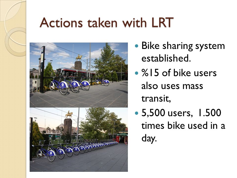Actions taken with LRT Bike sharing system established. %15 of bike users also uses mass transit, 5,500 users, 1.500 times bike used in a day.