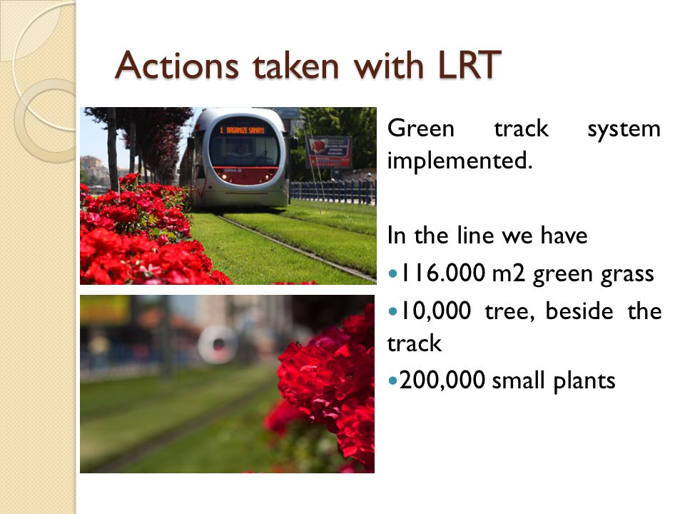 Actions taken with LRT Green track system implemented. In the line we have 116.000 m2 green grass 10,000 tree, beside the track 200,000 small plants