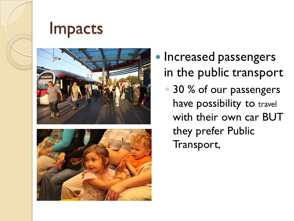 Impacts Increased passengers in the public transport 30 % of our passengers have possibility to travel with their own car BUT they prefer Public Trans
