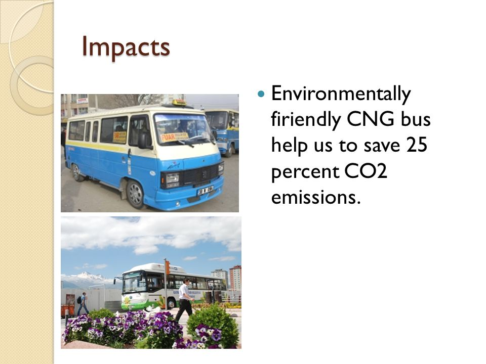 Impacts Environmentally firiendly CNG bus help us to save 25 percent CO2 emissions.