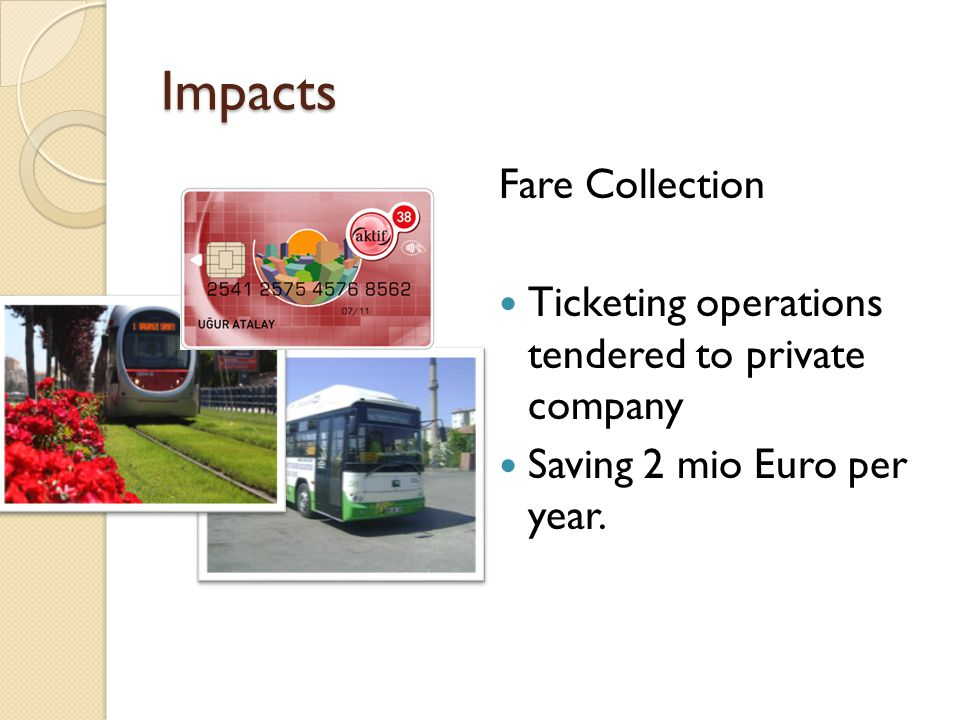 Impacts Fare Collection Ticketing operations tendered to private company Saving 2 mio Euro per year.
