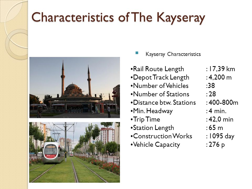 Characteristics of The Kayseray Kayseray Characteristics Rail Route Length: 17,39 km Depot Track Length: 4,200 m Number of Vehicles:38 Number of Stati