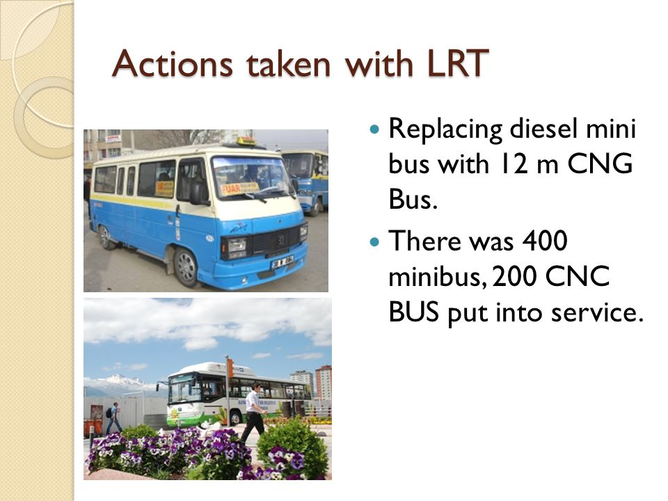 Actions taken with LRT Replacing diesel mini bus with 12 m CNG Bus. There was 400 minibus, 200 CNC BUS put into service.