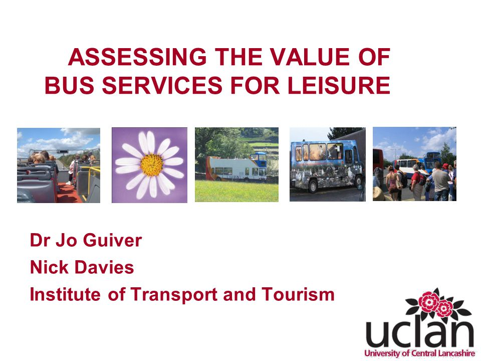 ASSESSING THE VALUE OF BUS SERVICES FOR LEISURE Dr Jo Guiver Nick Davies Institute of Transport and Tourism